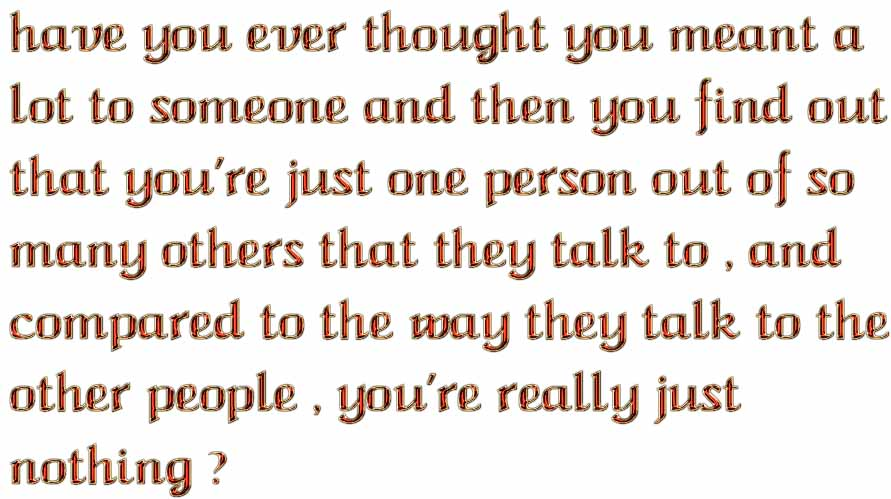 have you ever thought you meant a lot to someone and then you find out that you're just one person out of so many others that they talk to , and  compared to the way they talk to the  other people , you're really just nothing ?