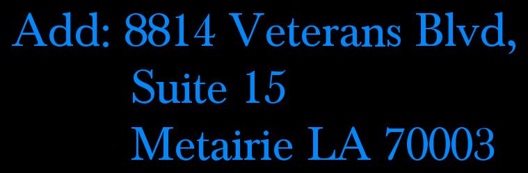 Add: 8814 Veterans Blvd,           Suite 15           Metairie LA 70003