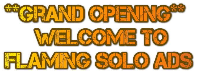 **Grand Opening**       Welcome to Flaming Solo Ads