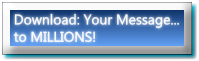 Download: Your Message... to MILLIONS!