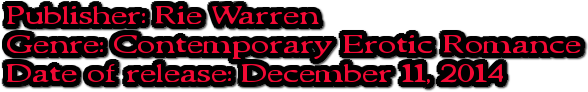 Publisher: Rie Warren Genre: Contemporary Erotic Romance Date of release: December 11, 2014