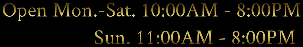 Open Mon.-Sat. 10:00AM - 8:00PM                     Sun. 11:00AM - 8:00PM