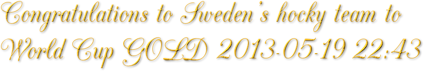 Congratulations to Sweden's hocky team to World Cup GOLD 2013-05-19 22:43