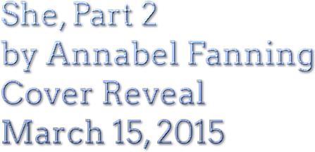 She, Part 2 by Annabel Fanning Cover Reveal March 15, 2015
