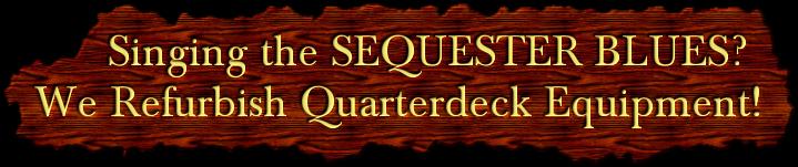 Singing the SEQUESTER BLUES?  We Refurbish Quarterdeck Equipment!