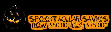 Spooktacular Savings  NOW $50.00 REG. $75.00*