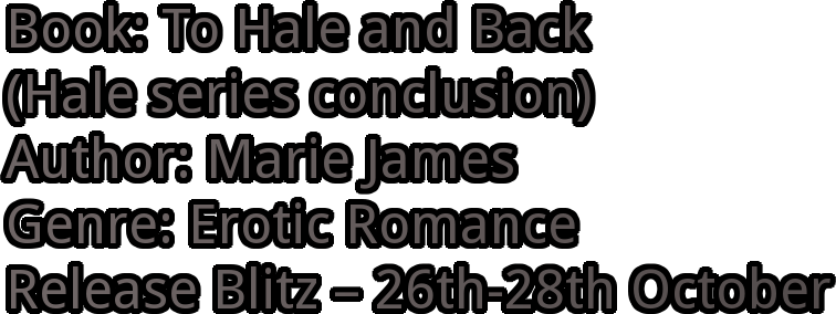 Book: To Hale and Back  (Hale series conclusion) Author: Marie James Genre: Erotic Romance Release Blitz – 26th-28th October