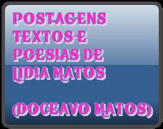 POSTAGENS TEXTOS E POESIAS DE LIDIA MATOS  (DOCEAVO MATOS)