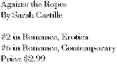 Against the Ropes By Sarah Castille #2 in Romance, Erotica #6 in Romance, Contemporary Price: $2.99
