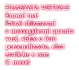 FIDANZATA VIRTUALE Fammi tua!  Potrai chiamarmi  e messaggiarmi quando  vuoi, video e foto  personalizzate, chat  erotiche e cam (1 mese)