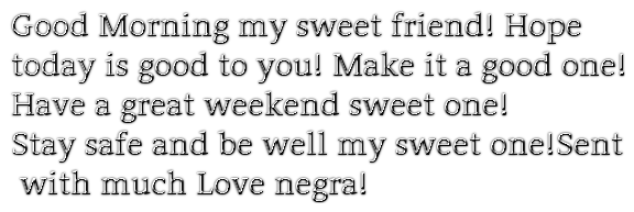 Good Morning my sweet friend! Hope today is good to you! Make it a good one!Have a great weekend sweet one!Stay safe and be well my sweet one!Sentwith much Love negra!
