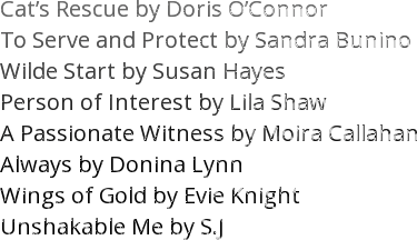 Cat's Rescue by Doris O'Connor   To Serve and Protect by Sandra Bunino Wilde Start by Susan Hayes  Person of Interest by Lila Shaw A Passionate Witness by Moira Callahan  Always by Donina Lynn  Wings of Gold by Evie Knight Unshakable Me by S.J