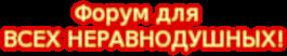 Форум для  ВСЕХ НЕРАВНОДУШНЫХ!
