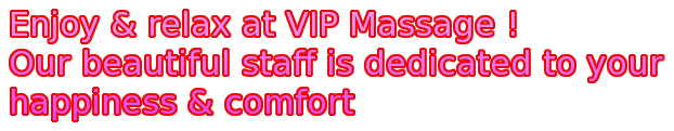 Enjoy & relax at VIP Massage ! Our beautiful staff is dedicated to your happiness & comfort