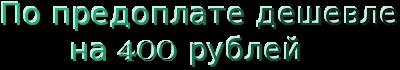По предоплате дешевле<br />        на 400 рублей<br />