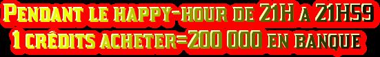 Pendant le happy-hour de 21H a 21H59   1 crédits acheter=200 000 en banque