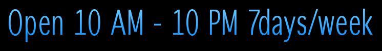 Open 10 AM - 10 PM 7days/week