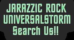 JARAZZIC ROCKUNIVERSALSTORM   Search Us!!