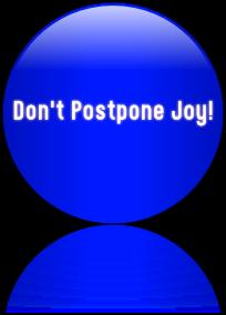 Don't Postpone Joy!