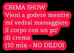 CREMA SHOW Vieni a godere mentre mi vedrai massaggiare il corpo con un po' di crema (10 min - NO DILDO)