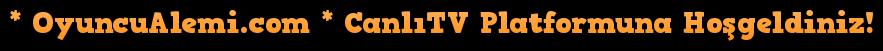 * OyuncuAlemi.com * CanlıTV Platformuna Hoşgeldiniz!