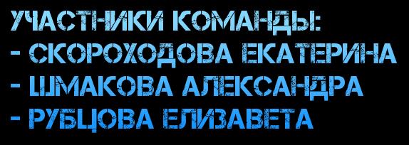 Участники команды: - Скороходова Екатерина - Шмакова Александра - Рубцова Елизавета