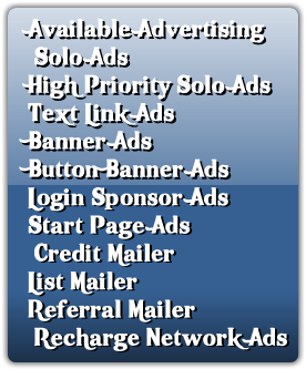Available Advertising   Solo Ads High Priority Solo Ads Text Link Ads Banner Ads Button Banner Ads Login Sponsor Ads Start Page Ads  Credit Mailer List Mailer Referral Mailer  Recharge Network Ads