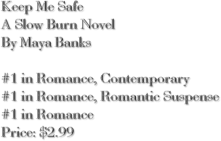 Keep Me Safe A Slow Burn Novel By Maya Banks #1 in Romance, Contemporary #1 in Romance, Romantic Suspense #1 in Romance Price: $2.99