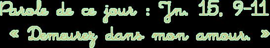 Parole de ce jour : Jn. 15, 9-11 « Demeurez dans mon amour. »