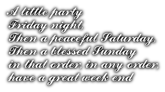 A little partyFriday night,Then a peaceful Saturday,Then a blessed Sundayin that order, in any order,have a great week end