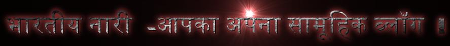 भारतीय नारी  -आपका अपना सामूहिक ब्लॉग  !