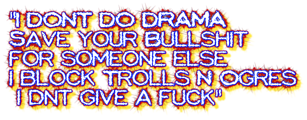 I DONT DO DRAMA<br>Save your Bullshit <br>for someone else<br>i block Trolls N Ogres<br> i dnt give a fuck
