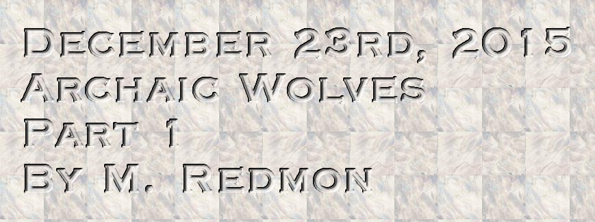 December 23rd, 2015 Archaic Wolves Part 1  By M. Redmon