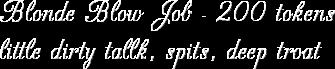 Blonde Blow Job - 200 tokens little dirty tallk, spits, deep troat