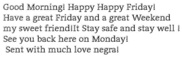 Good Morning! Happy Happy Friday!Have a great Friday and a great Weekendmy sweet friend!It Stay safe and stay well !See you back here on Monday!Sent with much love negra!