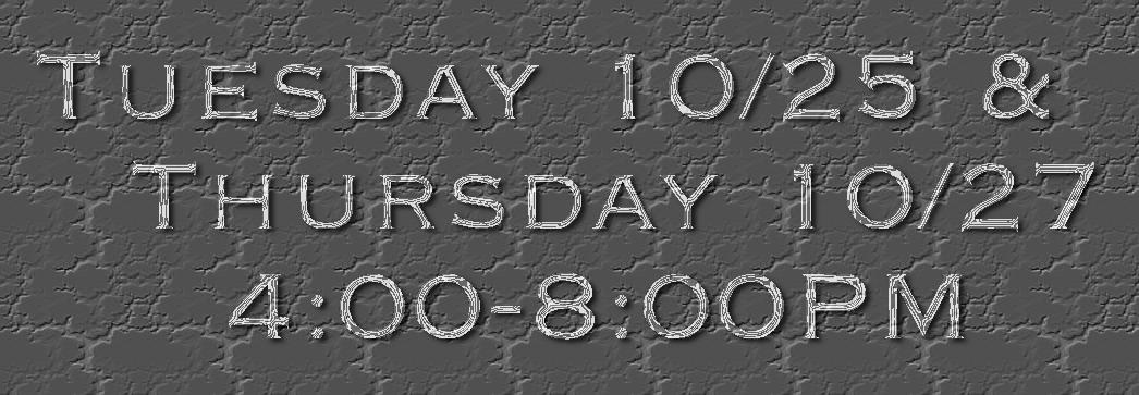 Tuesday 10/25 &   Thursday 10/27     4:00-8:00PM