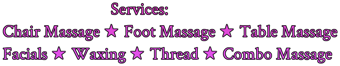 Services: Chair Massage 2605; Foot Massage 2605; Table Massage Facials 2605; Waxing 2605; Thread 2605; Combo Massage