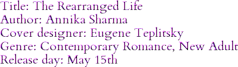 Title: The Rearranged Life Author: Annika Sharma Cover designer: Eugene Teplitsky Genre: Contemporary Romance, New Adult Release day: May 15th