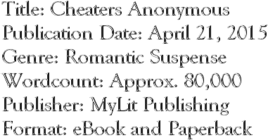 Title: Cheaters Anonymous Publication Date: April 21, 2015 Genre: Romantic Suspense Wordcount: Approx. 80,000 Publisher: MyLit Publishing Format: eBook and Paperback
