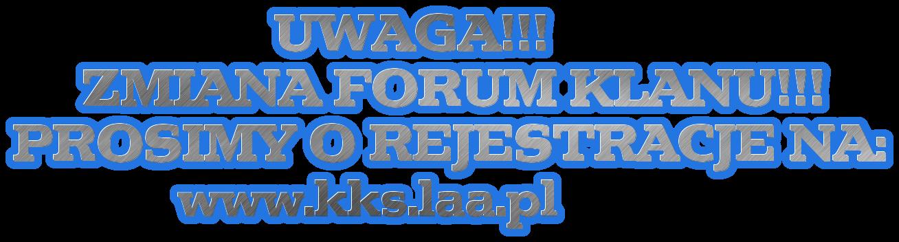 UWAGA!!!      ZMIANA FORUM KLANU!!! PROSIMY O REJESTRACJE NA:             www.kks.laa.pl