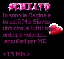 SCHIAVO Io sono la Regina e  tu sei il Mio Slaves ubbidirai a tutti i miei ordini, e volontà...  annullati per ME  <15 Min.>
