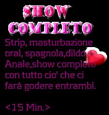 SHOW  COMPLETO Strip, masturbazione oral, spagnola,dildo +  Anale,show completo  con tutto cio' che ci  farà godere entrambi.  <15 Min.>