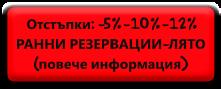 Отстъпки: -5%-10%-12%<br>РАННИ РЕЗЕРВАЦИИ-ЛЯТО<br>     (повече информация)