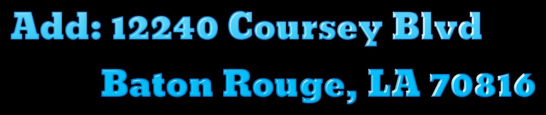 Add: 12240 Coursey Blvd             Baton Rouge, LA 70816