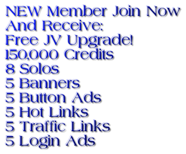 NEW Member Join Now And Receive: Free JV Upgrade!  150,000 Credits            8 Solos 5 Banners  5 Button Ads  5 Hot Links  5 Traffic Links  5 Login Ads