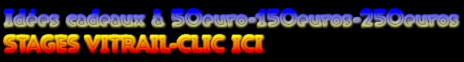 Idées cadeaux à 50euro-150euros-250euros STAGES VITRAIL-CLIC ICI