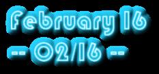 February 16  -- 02/16 --