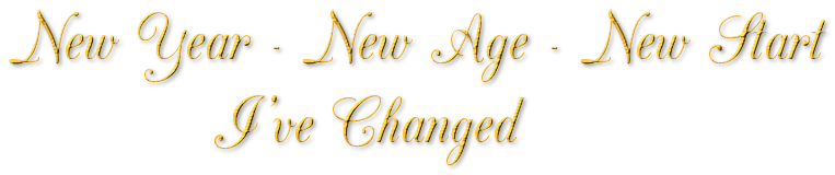 New Year - New Age - New Start            I've Changed
