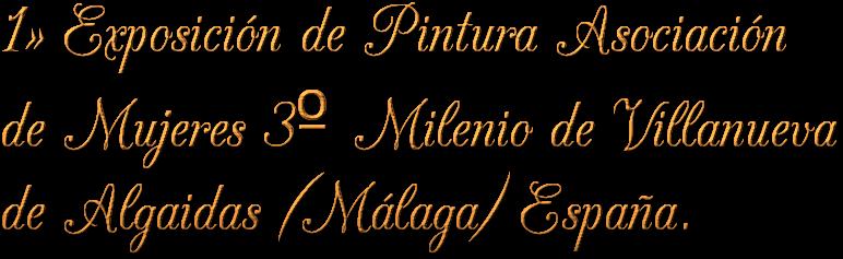 1ª Exposición de Pintura Asociación de Mujeres 3º Milenio de Villanueva de Algaidas (Málaga) España.