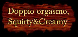 Doppio orgasmo, Squirty&Creamy